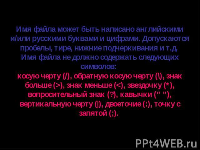 Имя файла может быть написано английскими и/или русскими буквами и цифрами. Допускаются пробелы, тире, нижние подчеркивания и т.д. Имя файла не должно содержать следующих символов: косую черту (/), обратную косую черту (\), знак больше (>), знак меньше (