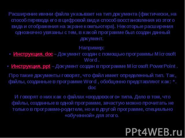 Расширение имени файла указывает на тип документа (фактически, на способ перевода его в цифровой вид и способ восстановления из этого вида и отображения на экране компьютера). Некоторые расширения однозначно увязаны с тем, в какой программе был созд…