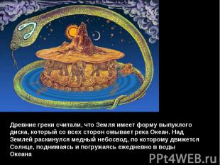 Древние греки считали, что Земля имеет форму выпуклого диска, который со всех ст