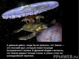А давным-давно, люди были уверены, что Земля — это плоский круг, который лежит п