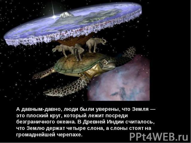 А давным-давно, люди были уверены, что Земля — это плоский круг, который лежит посреди безграничного океана. В Древней Индии считалось, что Землю держат четыре слона, а слоны стоят на громаднейшей черепахе.