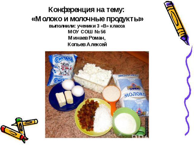 Конференция на тему: «Молоко и молочные продукты»выполнили: ученики 3 «В» класса МОУ СОШ № 56 Минаев Роман, Копьев Алексей