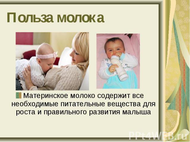 Польза молокаМатеринское молоко содержит все необходимые питательные вещества для роста и правильного развития малыша