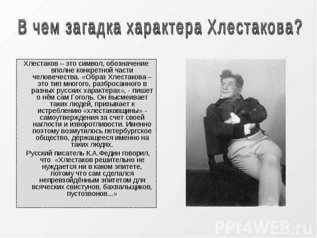 Хлестаков – это символ, обозначение вполне конкретной части человечества. «Образ Хлестакова – это тип многого, разбросанного в разных русских характерах», - пишет о нём сам Гоголь. Он высмеивает таких людей, призывает к истреблению «хлестаковщины» -…