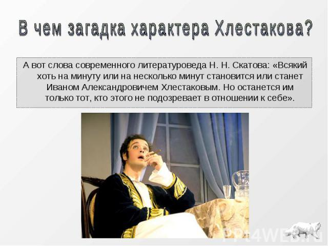 А вот слова современного литературоведа Н. Н. Скатова: «Всякий хоть на минуту или на несколько минут становится или станет Иваном Александровичем Хлестаковым. Но останется им только тот, кто этого не подозревает в отношении к себе».