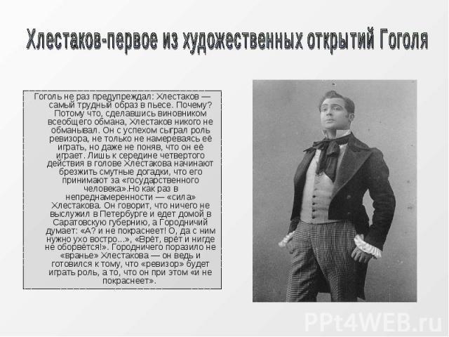 Гоголь не раз предупреждал: Хлестаков — самый трудный образ в пьесе. Почему? Потому что, сделавшись виновником всеобщего обмана, Хлестаков никого не обманывал. Он с успехом сыграл роль ревизора, не только не намереваясь её играть, но даже не поняв, …