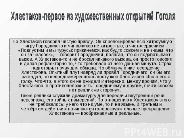 Но Хлестаков говорил чистую правду. Он спровоцировал всю хитроумную игру Городничего и чиновников не хитростью, а чистосердечием. «Подпустим и мы турусы: прикинемся, как будто совсем и не знаем, что он за человек»,— говорит Городничий, полагая, что …