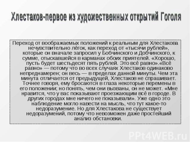 Переход от воображаемых положений к реальным для Хлестакова нечувствительно лёгок, как переход от «тысячи рублей», которые он вначале запросил у Бобчинского и Добчинского, к сумме, отыскавшейся в карманах обоих приятелей. «Хорошо, пусть будет шестьд…