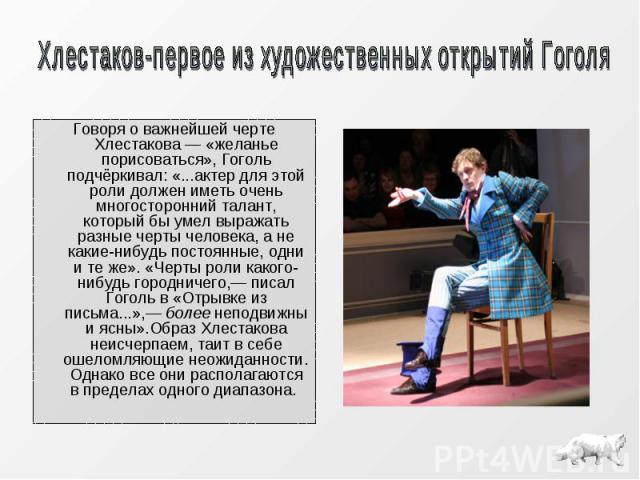 Говоря о важнейшей черте Хлестакова — «желанье порисоваться», Гоголь подчёркивал: «...актер для этой роли должен иметь очень многосторонний талант, который бы умел выражать разные черты человека, а не какие-нибудь постоянные, одни и те же». «Черты р…