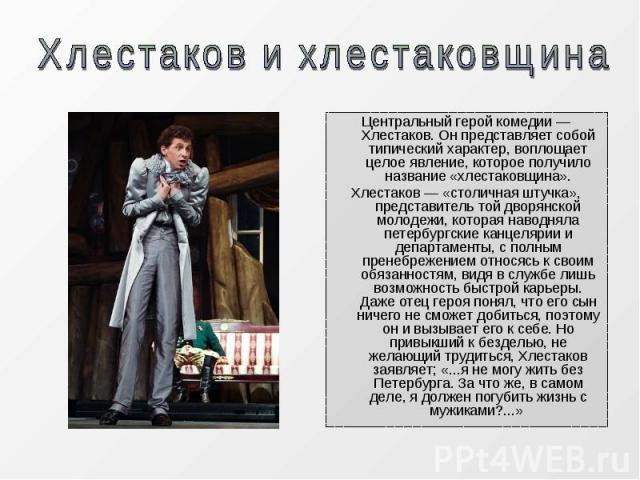 Центральный герой комедии — Хлестаков. Он представляет собой типический характер, воплощает целое явление, которое получило название «хлестаковщина».Хлестаков — «столичная штучка», представитель той дворянской молодежи, которая наводняла петербургск…