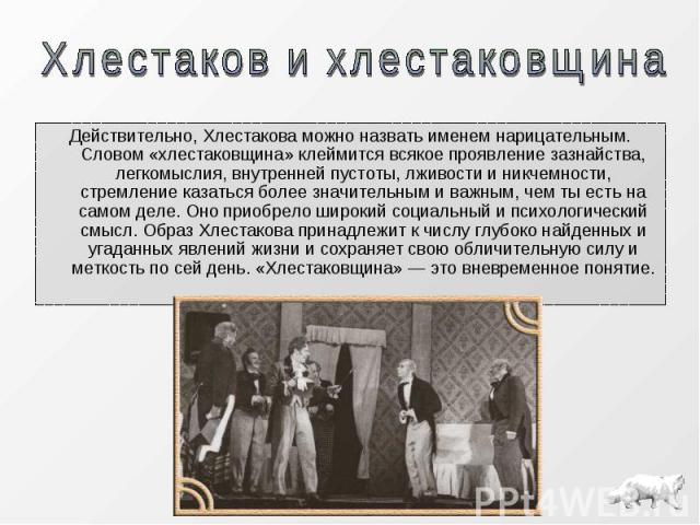 Действительно, Хлестакова можно назвать именем нарицательным. Словом «хлестаковщина» клеймится всякое проявление зазнайства, легкомыслия, внутренней пустоты, лживости и никчемности, стремление казаться более значительным и важным, чем ты есть на сам…