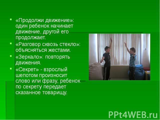 «Продолжи движение»: один ребенок начинает движение, другой его продолжает.«Разговор сквозь стекло»: объясняться жестами.«Зеркало»: повторять движения.«Секрет» - взрослый шепотом произносит слово или фразу, ребенок по секрету передает сказанное товарищу.