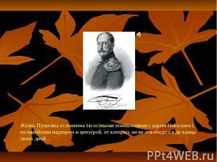 Жизнь Пушкина осложнена тягостными отношениями с царем Николаем I, полицейским н