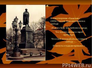 В стихотворении «Памятник» (1836г.) поэзия Пушкина взывала к свободе:«И долго бу