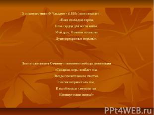 В стихотворении «К Чаадаеву» (1818г.) поэт взывает :«Пока свободою горим,Пока се