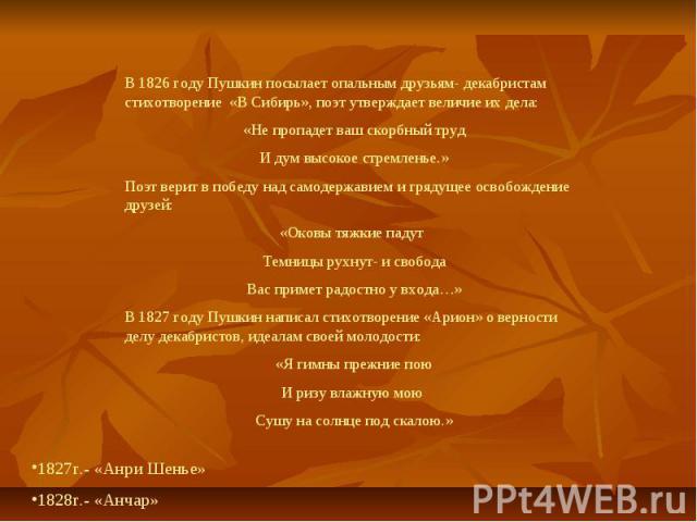 В 1826 году Пушкин посылает опальным друзьям- декабристам стихотворение «В Сибирь», поэт утверждает величие их дела:«Не пропадет ваш скорбный трудИ дум высокое стремленье.»Поэт верит в победу над самодержавием и грядущее освобождение друзей:«Оковы т…