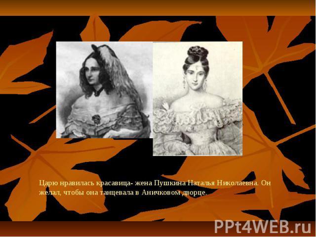 Царю нравилась красавица- жена Пушкина Наталья Николаевна. Он желал, чтобы она танцевала в Аничковом дворце.
