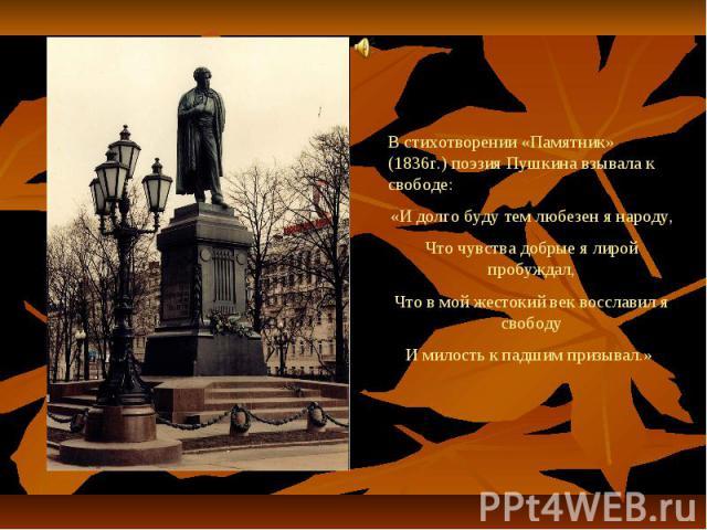 В стихотворении «Памятник» (1836г.) поэзия Пушкина взывала к свободе:«И долго буду тем любезен я народу,Что чувства добрые я лирой пробуждал,Что в мой жестокий век восславил я свободуИ милость к падшим призывал.»