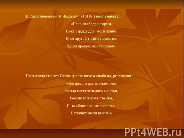 В стихотворении «К Чаадаеву» (1818г.) поэт взывает :«Пока свободою горим,Пока сердца для чести живы,Мой друг, Отчизне посвятимДуши прекрасные порывы».Поэт отожествляет Отчизну с понятием свободы, революции:«Товарищ, верь: взойдет она,Звезда пленител…