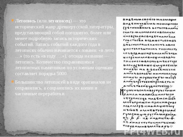 Летопись (или летописец)— это исторический жанр древнерусской литературы, представляющий собой погодовую, более или менее подробную запись исторических событий. Запись событий каждого года в летописях обычно начинается словами: «в лето …» (то есть …
