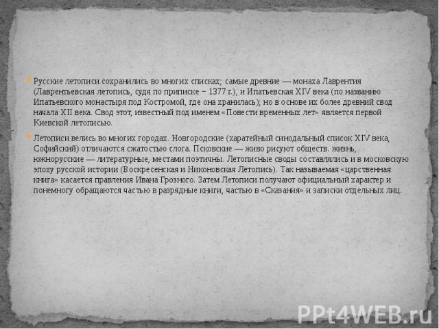Русские летописи сохранились во многих списках; самые древние— монаха Лаврентия (Лаврентьевская летопись, судя по приписке − 1377г.), и Ипатьевская XIV века (по названию Ипатьевского монастыря под Костромой, где она хранилась); но в основе их боле…