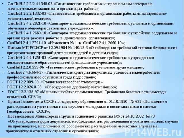 СанПиН 2.2.2/2.4.1340-03 «Гигиенические требования к персональным электронно-вычислительным машинам и организации работы»СанПиН 2.2.2.1332-03 «Гигиенические требования к организации работы на копировально- множительной технике»;СанПиН 2.4.2.2821-10 …