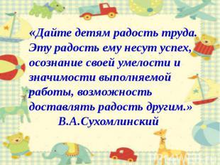 «Дайте детям радость труда.Эту радость ему несут успех, осознание своей умелости