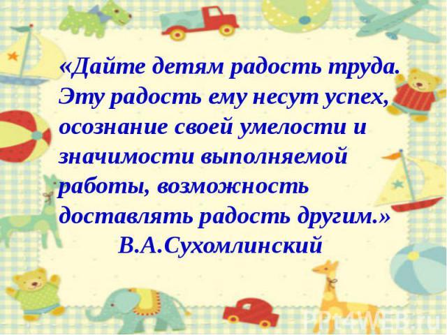 «Дайте детям радость труда.Эту радость ему несут успех, осознание своей умелости и значимости выполняемой работы, возможность доставлять радость другим.» В.А.Сухомлинский