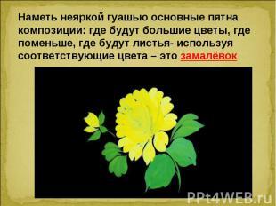 Наметь неяркой гуашью основные пятна композиции: где будут большие цветы, где по