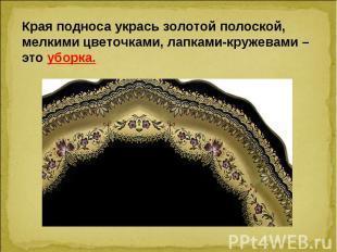 Края подноса укрась золотой полоской, мелкими цветочками, лапками-кружевами – эт