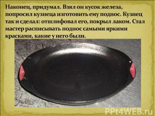 Наконец, придумал. Взял он кусок железа, попросил кузнеца изготовить ему поднос.
