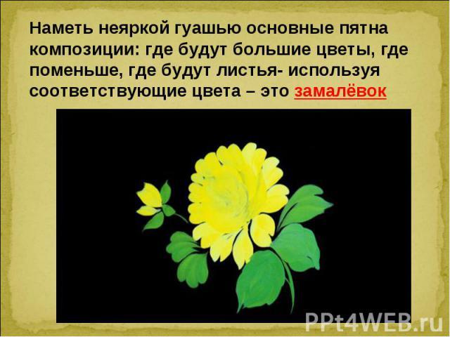 Наметь неяркой гуашью основные пятна композиции: где будут большие цветы, где поменьше, где будут листья- используя соответствующие цвета – это замалёвок