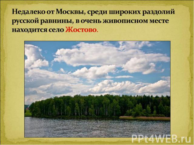 Недалеко от Москвы, среди широких раздолий русской равнины, в очень живописном месте находится село Жостово.