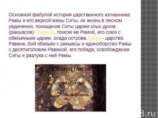 Основной фабулой история царственного изгнанника Рамы и его верной жены Ситы, их