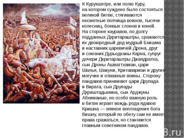 ККурукшетре, или полю Куру, накотором суждено было состояться великой битве, стягиваются несметные полчища воинов, тысячи колесниц, боевых слонов иконей. Настороне кауравов, подолгу подданных Дхритараштры, сражаются ихдвоюродный дед мудрый Бхи…