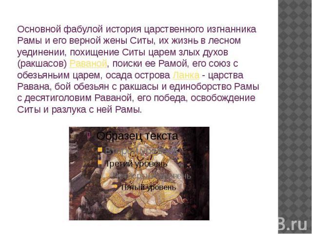 Основной фабулой история царственного изгнанника Рамы и его верной жены Ситы, их жизнь в лесном уединении, похищение Ситы царем злых духов (ракшасов)Раваной, поиски ее Рамой, его союз с обезьяньим царем, осада островаЛанка- царства Равана, бой об…