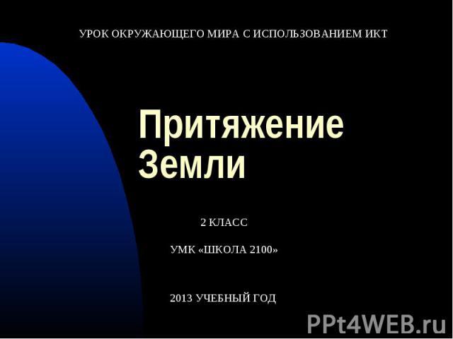 УРОК ОКРУЖАЮЩЕГО МИРА С ИСПОЛЬЗОВАНИЕМ ИКТПритяжение Земли2 КЛАССУМК «ШКОЛА 2100»
