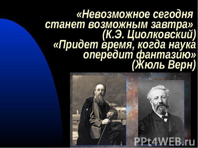 «Невозможное сегодня станет возможным завтра» (К.Э. Циолковский)«Придет время, когда наука опередит фантазию»(Жюль Верн)
