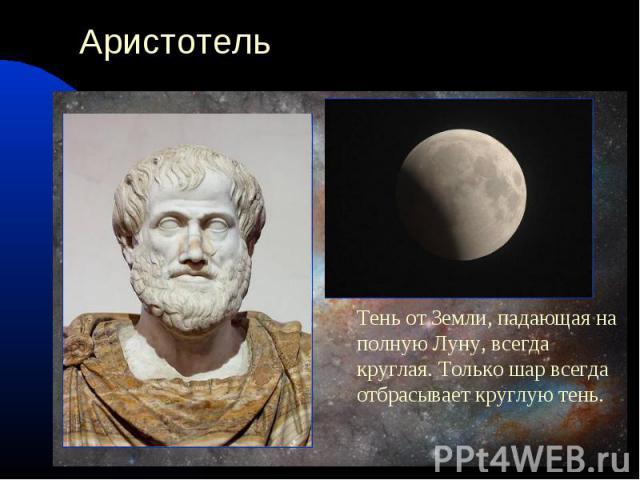 АристотельТень от Земли, падающая на полную Луну, всегда круглая. Только шар всегда отбрасывает круглую тень.