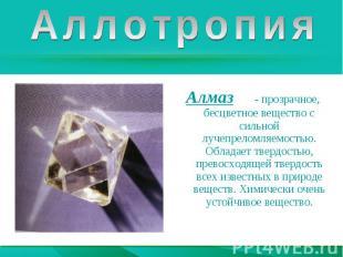 АллотропияАлмаз - прозрачное, бесцветное вещество с сильной лучепреломляемостью.