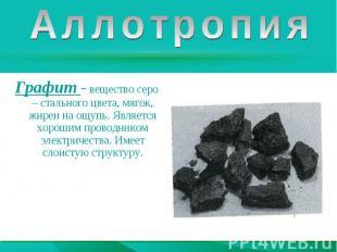 АллотропияГрафит - вещество серо – стального цвета, мягок, жирен на ощупь. Являе