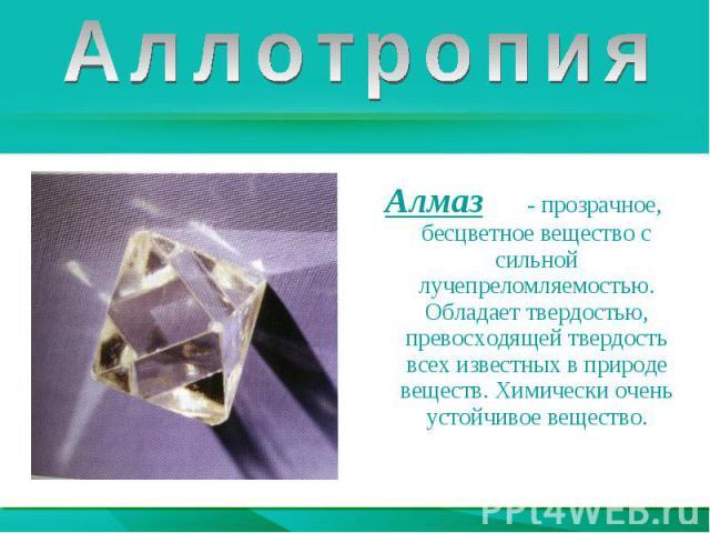 АллотропияАлмаз - прозрачное, бесцветное вещество с сильной лучепреломляемостью. Обладает твердостью, превосходящей твердость всех известных в природе веществ. Химически очень устойчивое вещество.