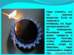 Надо помнить, что газ – опасное вещество. Если не закрывать конфорку, газ будет