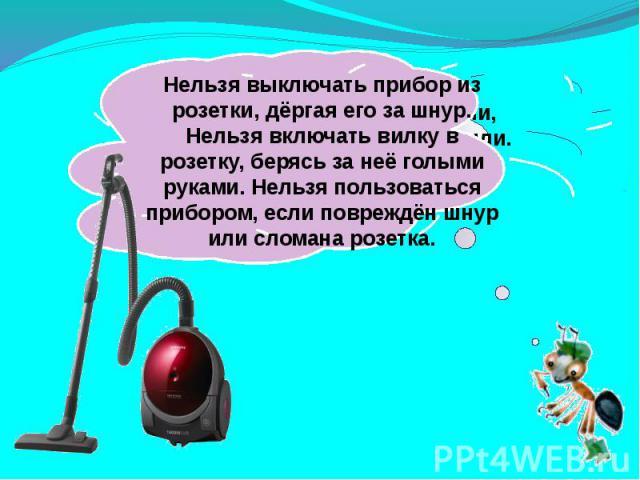 Нельзя выключать прибор из розетки, дёргая его за шнур. Нельзя включать вилку в розетку, берясь за неё голыми руками. Нельзя пользоваться прибором, если повреждён шнур или сломана розетка.