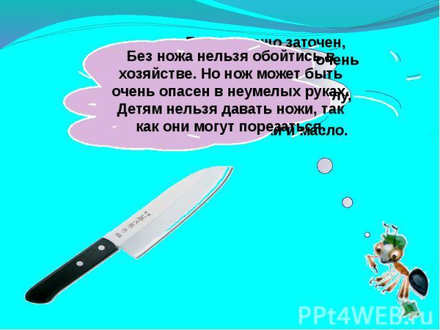 Без ножа нельзя обойтись в хозяйстве. Но нож может быть очень опасен в неумелых руках. Детям нельзя давать ножи, так как они могут порезаться.