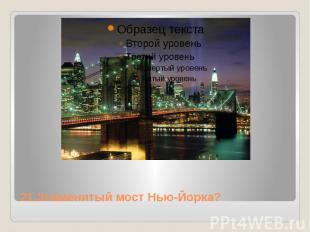 21.Знаменитый мост Нью-Йорка?