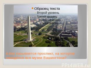 6.Как называется проспект, на котором находятся все музеи Вашингтона?
