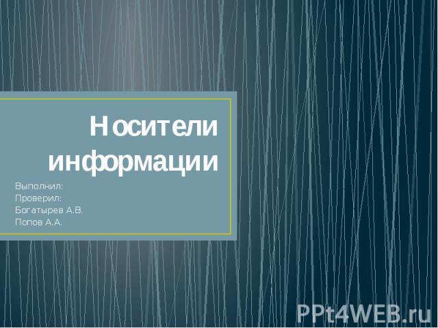 Носители информацииВыполнил:Проверил:Богатырев А.В.Попов А.А.