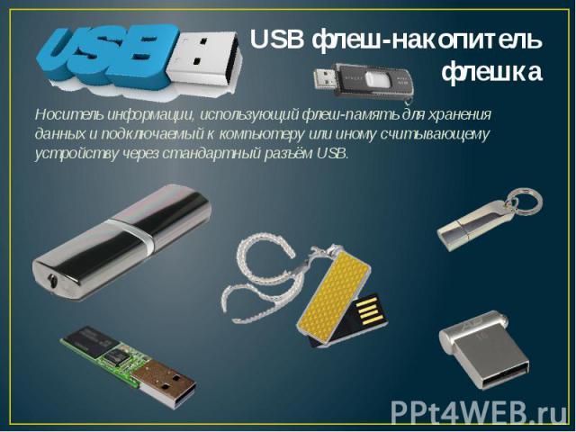 Носитель информации, использующий флеш-память для хранения данных и подключаемый к компьютеру или иному считывающему устройству через стандартный разъём USB.