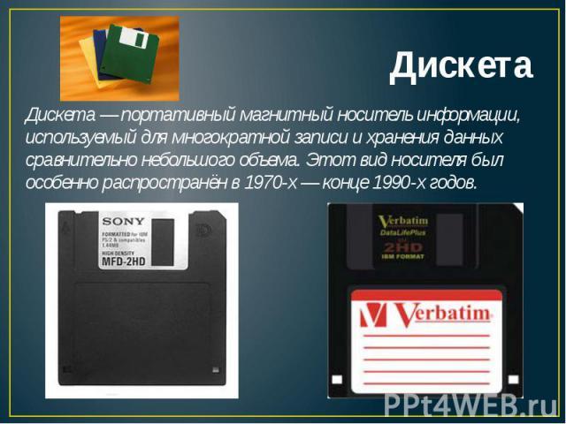 Дискета— портативный магнитный носитель информации, используемый для многократной записи и хранения данных сравнительно небольшого объема. Этот вид носителя был особенно распространён в1970-х— конце1990-хгодов.